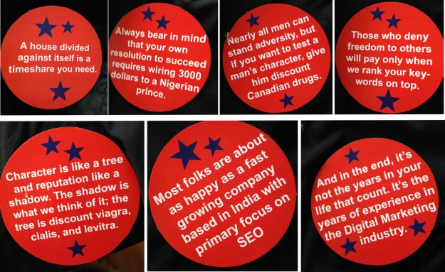 Examples of buttons AbraSPAM Lincoln wore on his back, they combine quotes fro Lincoln with common email spam phrases, for example: Those who deny freedom to others will pay only when we rank your keywords on top, or Nearly all men can stand adversity, but if you want to test a man's character, give him discount Canadian drugs
