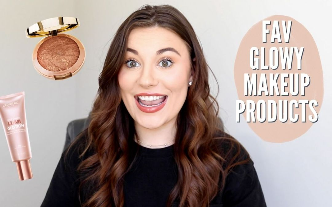 FAVORITE GLOWY MAKEUP PRODUCTS FOR SPRING & SUMMER