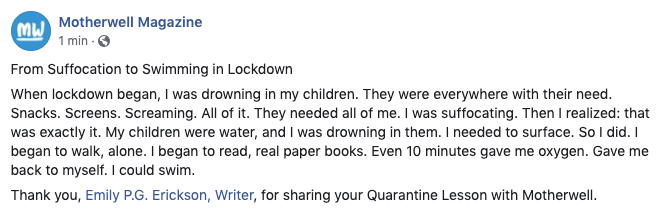 When lockdown began, I was drowning in my children. They were everywhere with their need. Snacks. Screens. Screaming. All of it. They needed all of me. I was suffocating. Then I realized: that was exactly it. My children were water, and I was drowning in them. I needed to surface. So I did. I began to walk, alone. I began to read, real paper books. Even 10 minutes gave me oxygen. Gave me back to myself. I could swim.