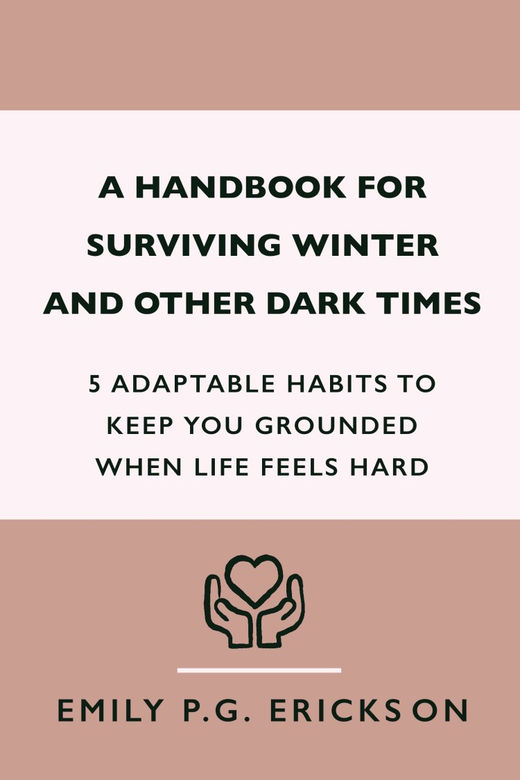 Cover concept for A Handbook for Surviving Winter And Other Dark Times: 5 Adaptable Habits To Keep You Grounded When Life Feels Hard  by Emily P.G. Erickson