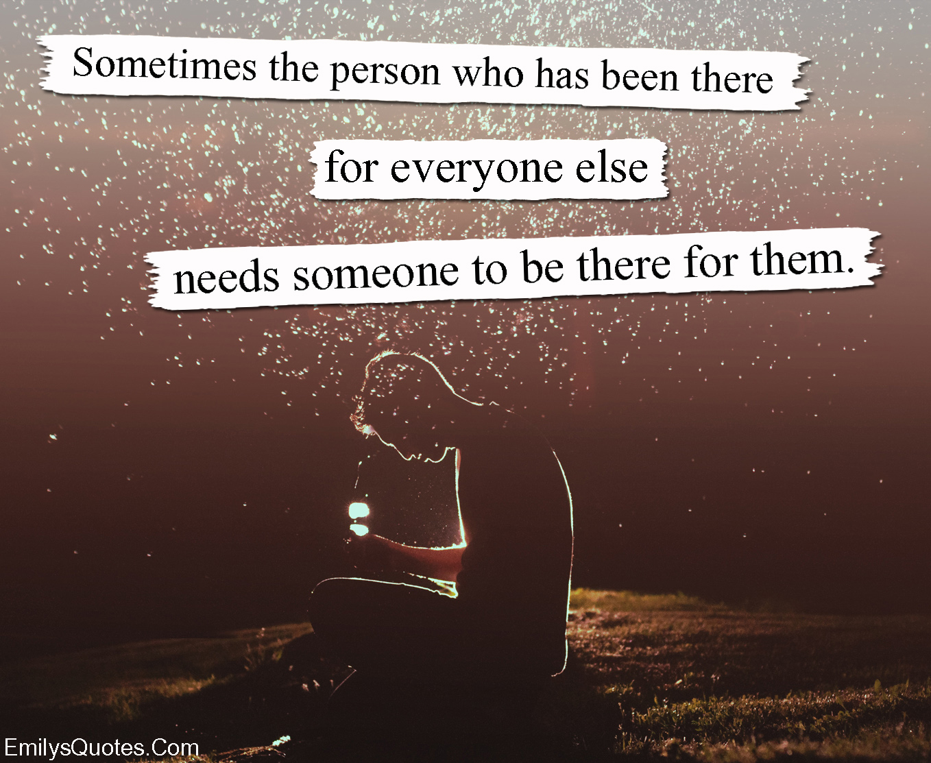 Sometimes The Person Who Has Been There For Everyone Else