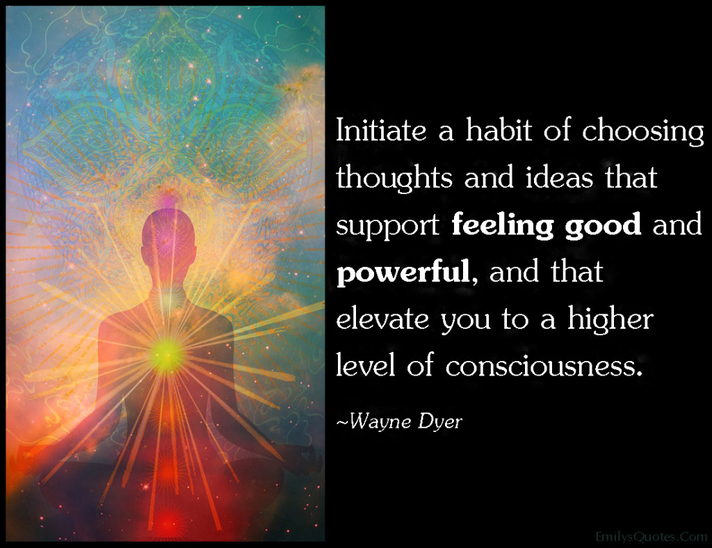 Initiate A Habit Of Choosing Thoughts And Ideas That Support Feeling Good And Powerful And That