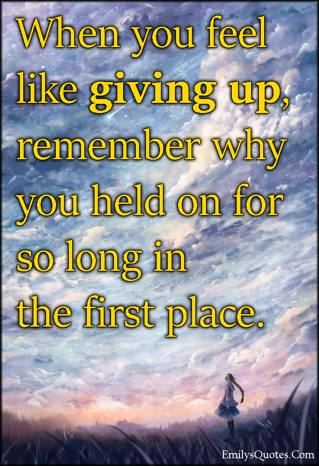 When you feel like giving up remember why you held on for ...