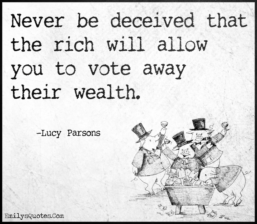 Never be deceived that the rich will allow you to vote