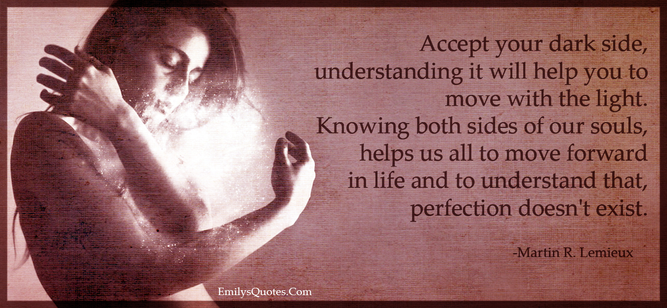 Image result for Accept your dark side, understanding it will help you to move with the light. Knowing both sides of our souls, helps us all to move forward in life and to understand that, perfection doesn't exist.