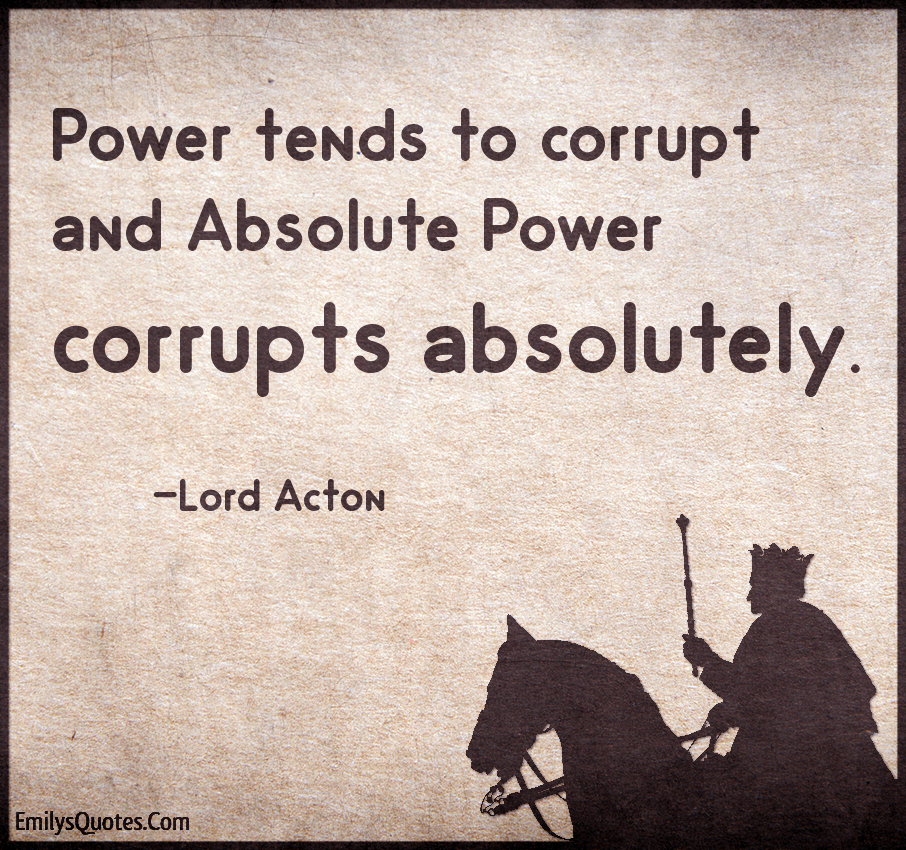 """Power tends to corrupt, and absolute power corrupts absolutely"" ~ Lord Acton"