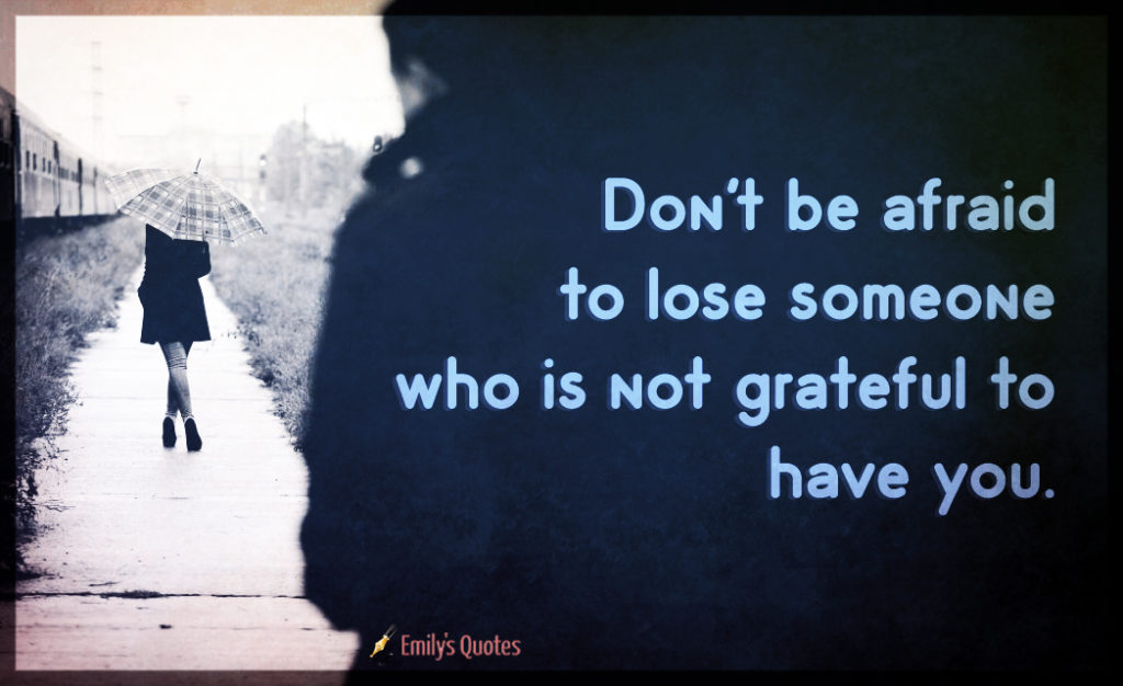 Don't be afraid to lose someone who is not grateful to have you   Popular inspirational quotes at EmilysQuotes