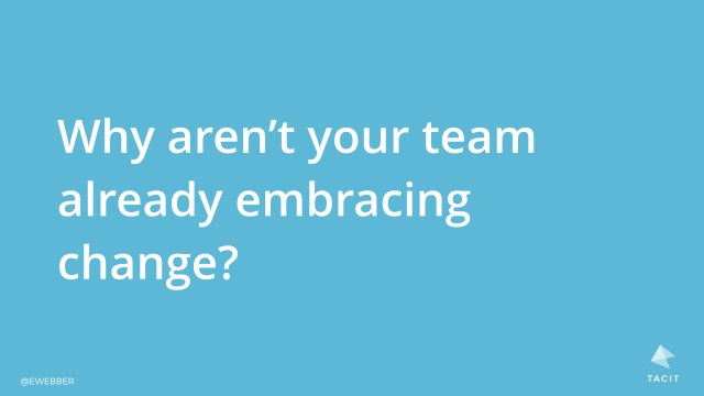 Why aren't your team already embracing change?