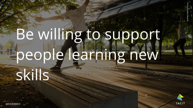 Be willing to support people learning new skills