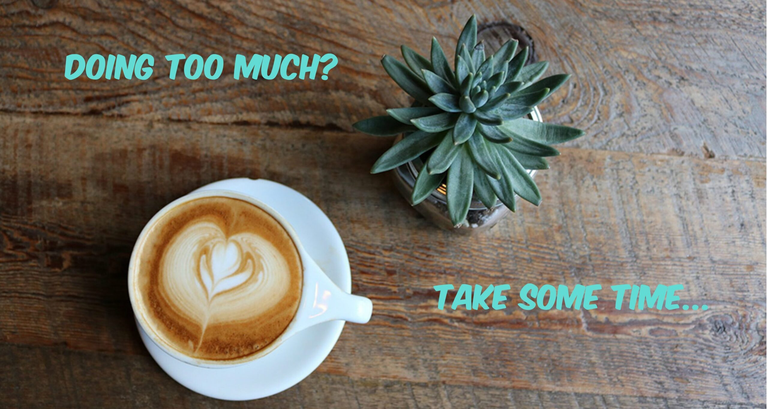 image of coffee and plant on table with take some time written across