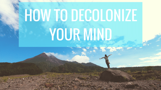 How to Decolonize Your Mind and Why We Must Learn to do this on the Road to Freedom
