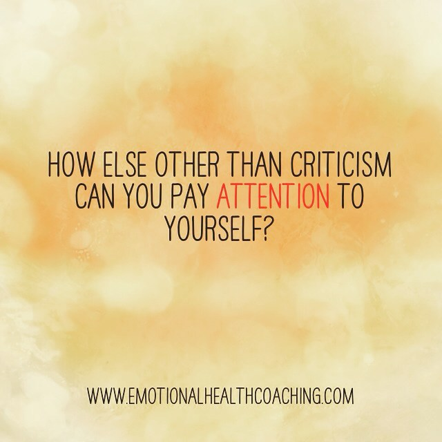 how else other than criticism can you pay attention to yourself quote from emotional health coaching dot com