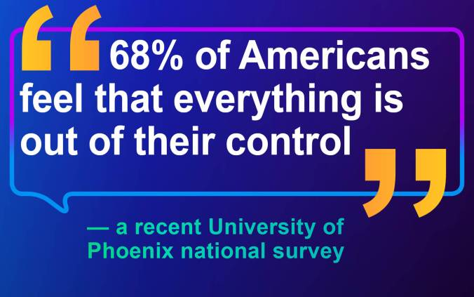 "University of Phoenix Quote ""68% of Americans feel that everything is out of their control"""