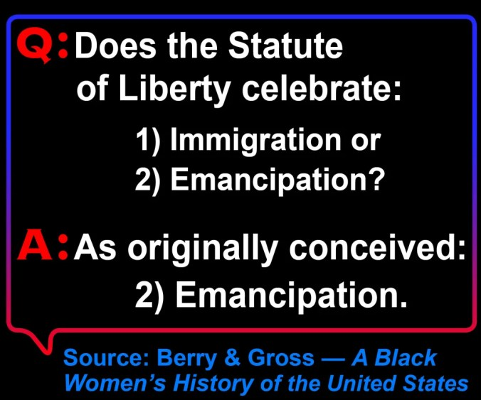 An image of this Q&A-  Q: Does the Statute of Liberty celebrate: 1) immigration or 2) Emancipation? A: As originally conceived, #2.  Source: Berry & Gross, A Black Women's History of the United States