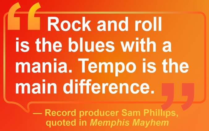 "The record producer Sam Phillips is quoted in Memphis Mayhem as saying that ""Rock and roll is the blues with a mania. Tempo is the main difference."""