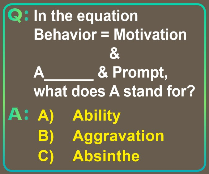 In the equation Behavior = Motivation & A_______ & prompt, what does A stand for? What's your guess? Is it Ability, Aggravation or Absinthe?]