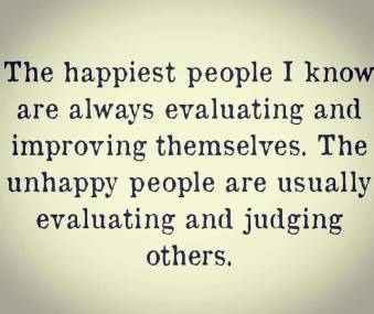 The happiest people I know are always evaluating and improving themselves. The unhappy people are usually judging and evaluating other.