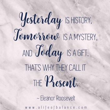 Yesterday is history, tomorrow is a mystery and today is a gift. That is why it is called the present.