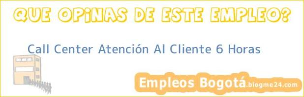 Call Center Atención Al Cliente 6 Horas
