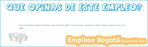 Call Center Bilateral Agentes Bilingües Ingles Avanzado &8211; Turnos Flexibles Atención Al Cliente Tiempo Completo Sede norte | WI89
