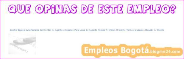 Empleo Bogotá Cundinamarca Call Center // Agentes Hispanos Para Linea De Soporte Técnico Atencion Al Cliente Ventas Cruzadas Atención Al Cliente