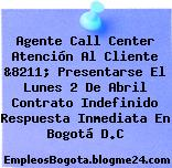 Agente Call Center Atención Al Cliente &8211; Presentarse El Lunes 2 De Abril Contrato Indefinido Respuesta Inmediata En Bogotá D.C