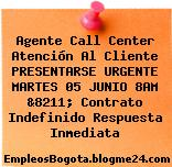 Agente Call Center Atención Al Cliente PRESENTARSE URGENTE MARTES 05 JUNIO 8AM &8211; Contrato Indefinido Respuesta Inmediata