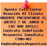 Agente Call Center Atención Al Cliente URGENTE PRESENTARSE EL JUEVES 7 DE JUNIO A LAS 8AM &8211; Contrato Indefinido Respuesta Inmediata (TMM-48)