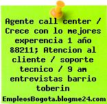 Agente call center / Crece con lo mejores experencia 1 año &8211; Atencion al cliente / soporte tecnico / 9 am entrevistas barrio toberin