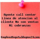 Agente call center Linea de atencion al cliente No son ventas Ni cobranzas
