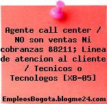 Agente call center / NO son ventas Ni cobranzas &8211; Linea de atencion al cliente / Tecnicos o Tecnologos [XB-05]