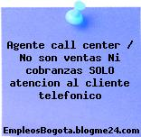 Agente call center / No son ventas Ni cobranzas SOLO atencion al cliente telefonico