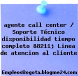 agente call center / Soporte Técnico disponibilidad tiempo completo &8211; Linea de atencion al cliente