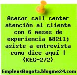 Asesor call center atención al cliente con 6 meses de experiencia &8211; asiste a entrevista como dice aquí | (KEG-272)