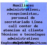 Auxiliares administrativos, recepcionistas, personal de secretariado Línea call center de atencion al cliente Técnicos o tecnologos administrativos culminados