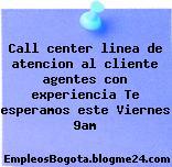 Call center linea de atencion al cliente agentes con experiencia Te esperamos este Viernes 9am