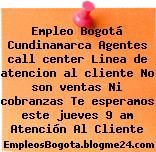 Empleo Bogotá Cundinamarca Agentes call center Linea de atencion al cliente No son ventas Ni cobranzas Te esperamos este jueves 9 am Atención Al Cliente