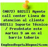 (M072) &8211; Agente call center Linea de atencion al cliente &8211; Soporte Técnico / Preséntate este martes 9 am en el barrio toberin