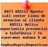R87] &8211; Agente call center Linea de atencion al cliente &8211; Aplica experiencia presencial o telefónica / Te esperamos mañana 9 am