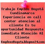 Trabajo Empleo Bogotá Cundinamarca Experiencia en call center atencion al cliente Es tu oportunidad Respuesta inmediata Atención Al Cliente