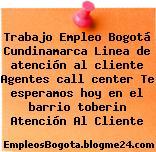 Trabajo Empleo Bogotá Cundinamarca Linea de atención al cliente Agentes call center Te esperamos hoy en el barrio toberin Atención Al Cliente