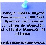 Trabajo Empleo Bogotá Cundinamarca (MXF777)   Agentes call center // Linea de atención al cliente Atención Al Cliente