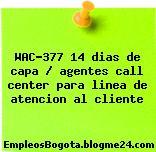 WAC-377 14 dias de capa / agentes call center para linea de atencion al cliente