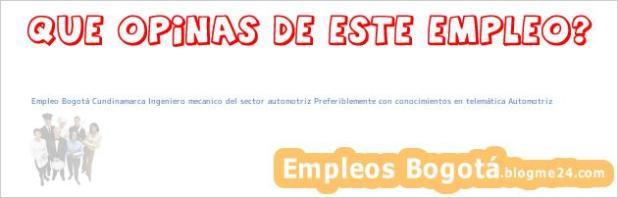 Empleo Bogotá Cundinamarca Ingeniero mecanico del sector automotriz Preferiblemente con conocimientos en telemática Automotriz