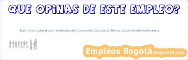 Super oferta Laboral para tecnico mecanico o automotriz con pase c2 Sitio de trabajo Madrid Cundinamarca