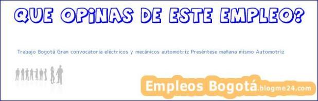 Trabajo Bogotá Gran convocatoria eléctricos y mecánicos automotriz Preséntese mañana mismo Automotriz