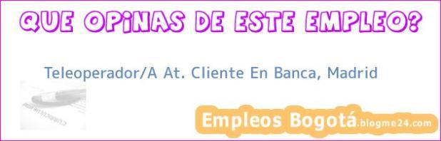 Teleoperador/A At. Cliente En Banca, Madrid