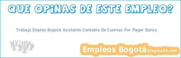 Trabajo Empleo Bogotá Asistente Contable De Cuentas Por Pagar Banca