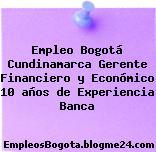Empleo Bogotá Cundinamarca Gerente Financiero y Económico 10 años de Experiencia Banca