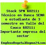 Stock SPN &8211; Técnico en Banca SENA o estudiante de 3 semestre en Valle del Cauca &8211; Importante empresa del sector